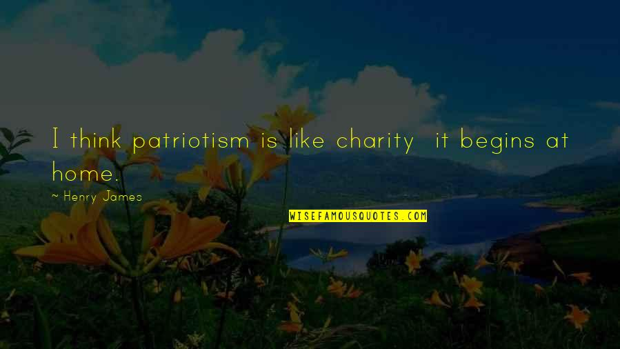 Charity Begins At Home Quotes By Henry James: I think patriotism is like charity it begins