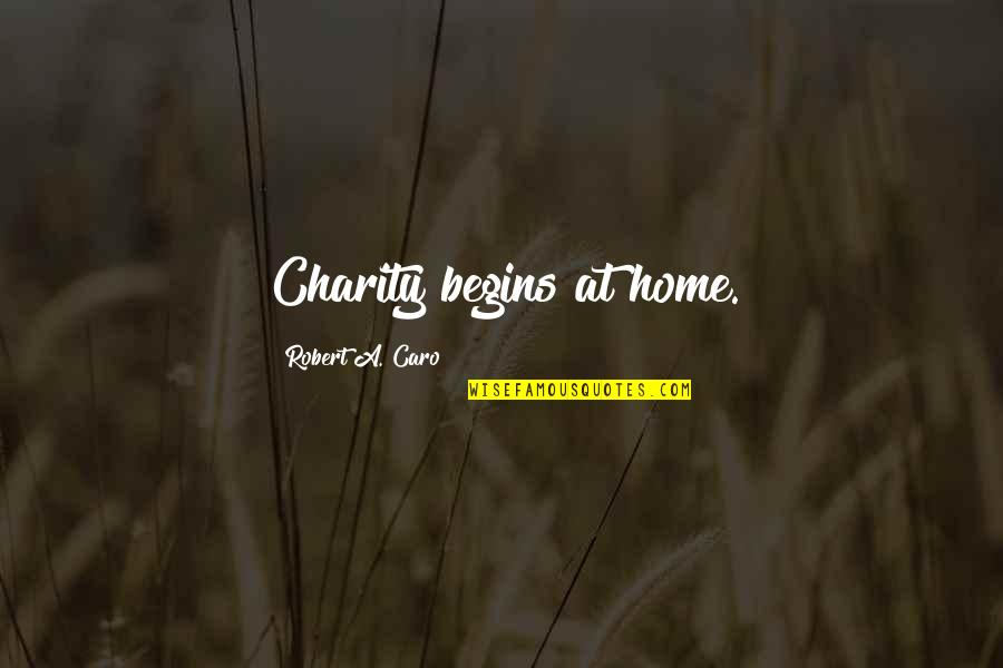 Charity Begins At Home Quotes By Robert A. Caro: Charity begins at home.