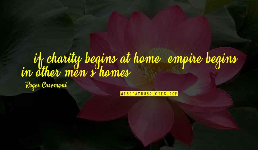Charity Begins At Home Quotes By Roger Casement: ...if charity begins at home, empire begins in
