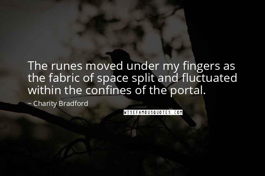 Charity Bradford quotes: The runes moved under my fingers as the fabric of space split and fluctuated within the confines of the portal.