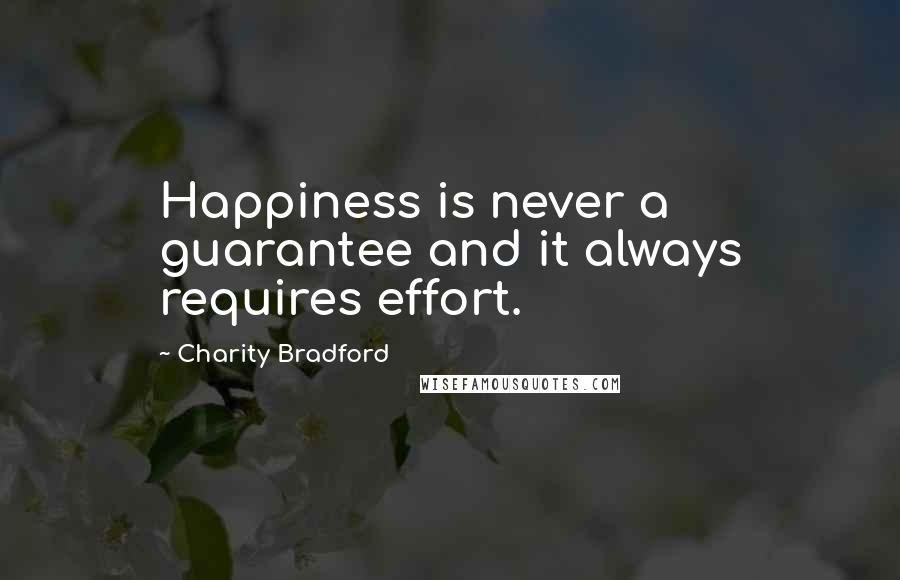 Charity Bradford quotes: Happiness is never a guarantee and it always requires effort.