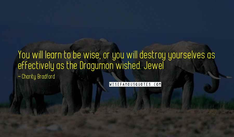 Charity Bradford quotes: You will learn to be wise, or you will destroy yourselves as effectively as the Dragumon wished. Jewel