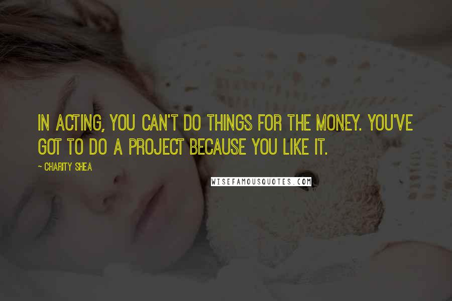 Charity Shea quotes: In acting, you can't do things for the money. You've got to do a project because you like it.