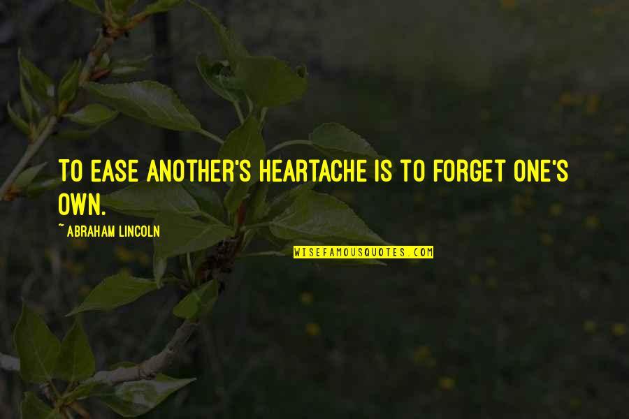 Charity's Quotes By Abraham Lincoln: To ease another's heartache is to forget one's
