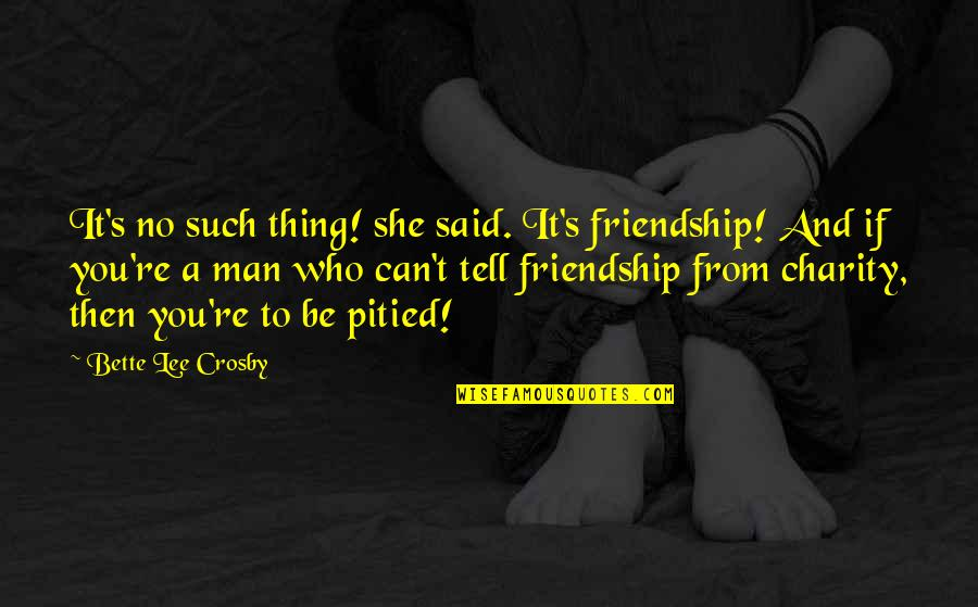Charity's Quotes By Bette Lee Crosby: It's no such thing! she said. It's friendship!