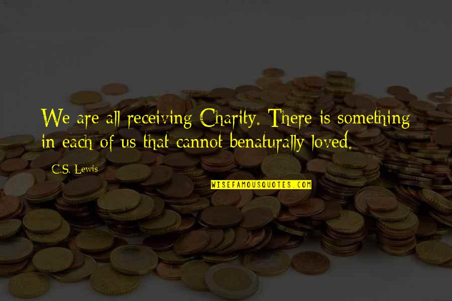 Charity's Quotes By C.S. Lewis: We are all receiving Charity. There is something
