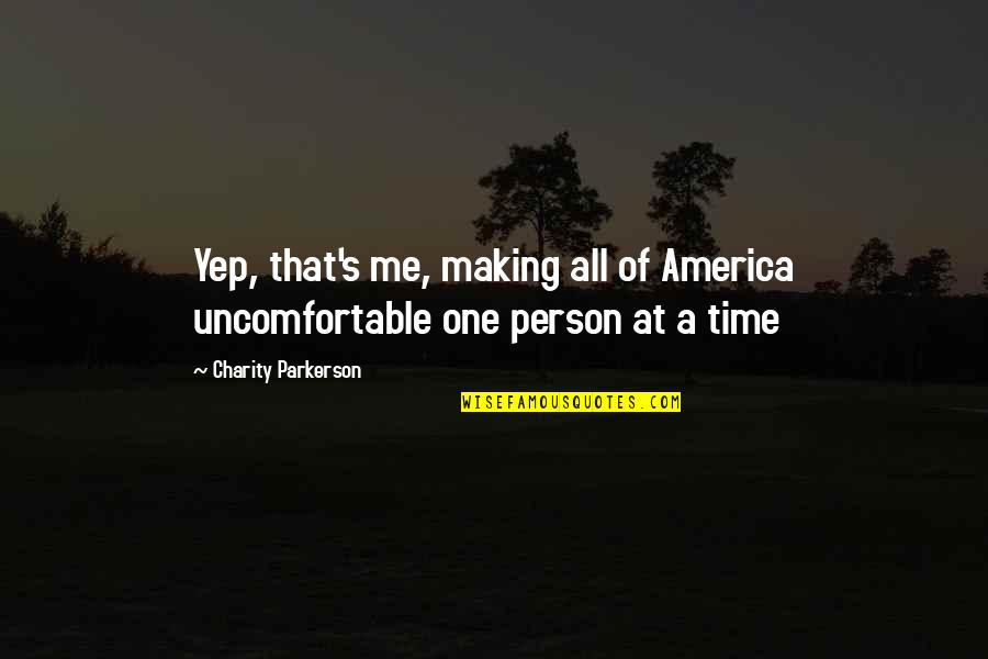 Charity's Quotes By Charity Parkerson: Yep, that's me, making all of America uncomfortable