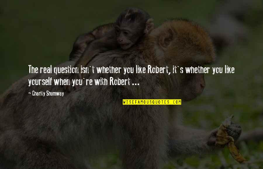 Charity's Quotes By Charity Shumway: The real question isn't whether you like Robert,