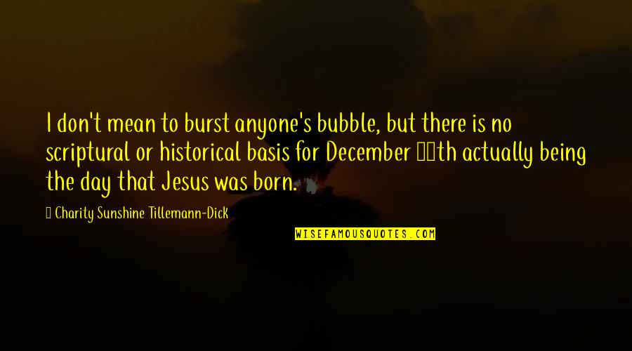 Charity's Quotes By Charity Sunshine Tillemann-Dick: I don't mean to burst anyone's bubble, but