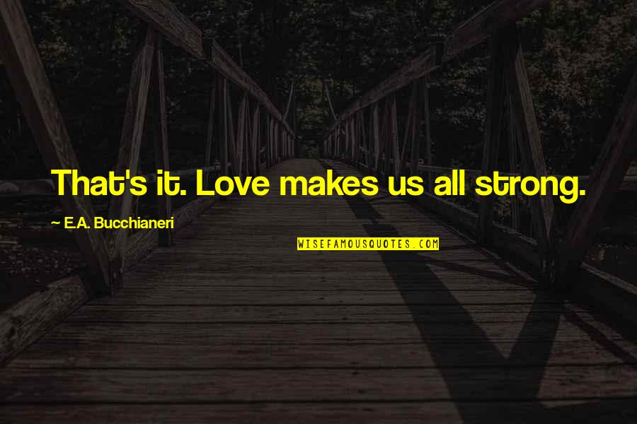 Charity's Quotes By E.A. Bucchianeri: That's it. Love makes us all strong.