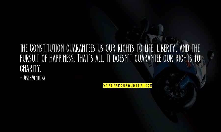 Charity's Quotes By Jesse Ventura: The Constitution guarantees us our rights to life,