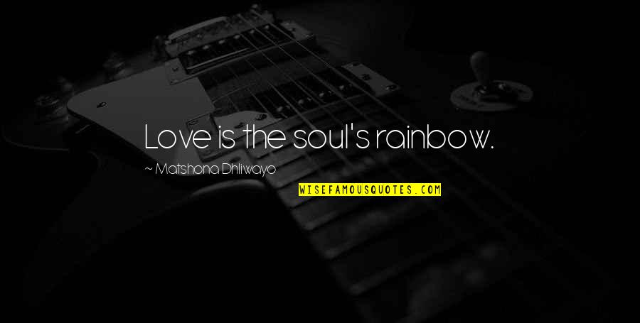 Charity's Quotes By Matshona Dhliwayo: Love is the soul's rainbow.