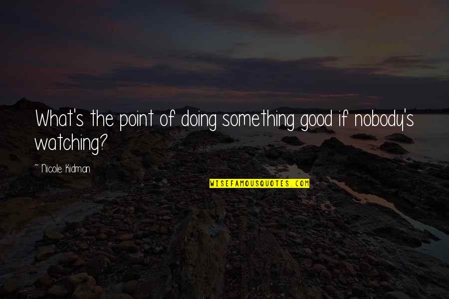 Charity's Quotes By Nicole Kidman: What's the point of doing something good if