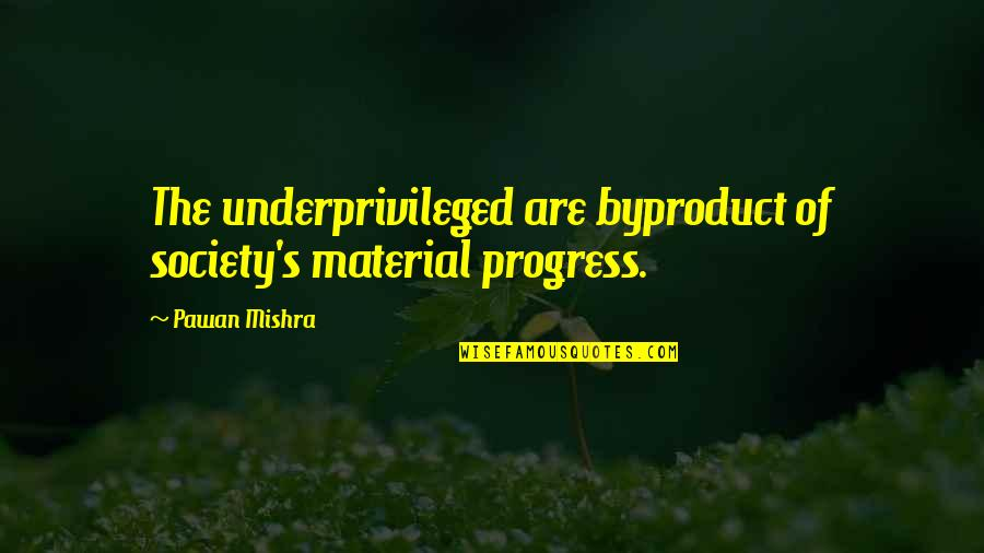 Charity's Quotes By Pawan Mishra: The underprivileged are byproduct of society's material progress.