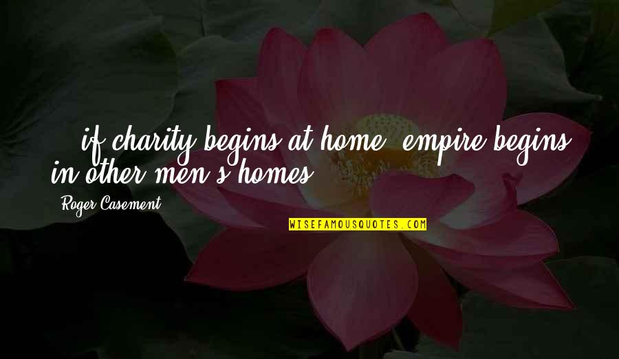 Charity's Quotes By Roger Casement: ...if charity begins at home, empire begins in
