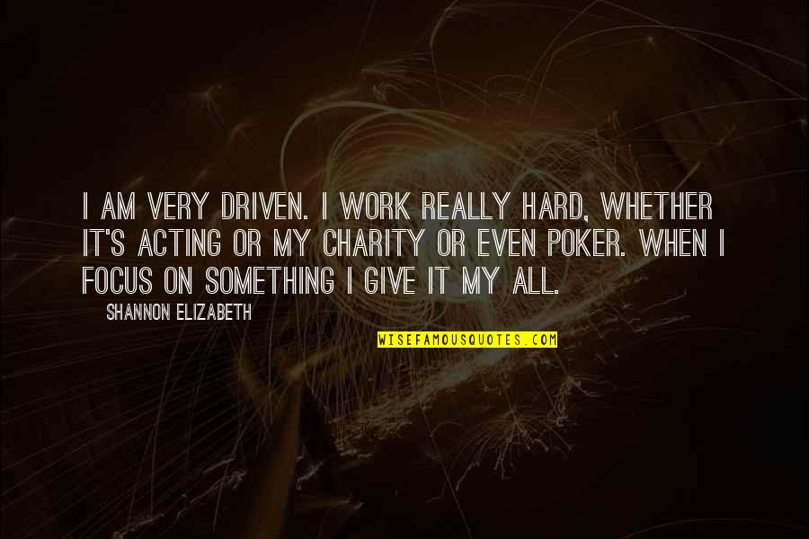 Charity's Quotes By Shannon Elizabeth: I am very driven. I work really hard,