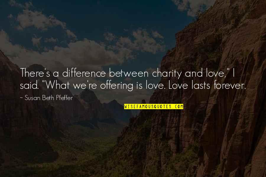 """Charity's Quotes By Susan Beth Pfeffer: There's a difference between charity and love,"""" I"""