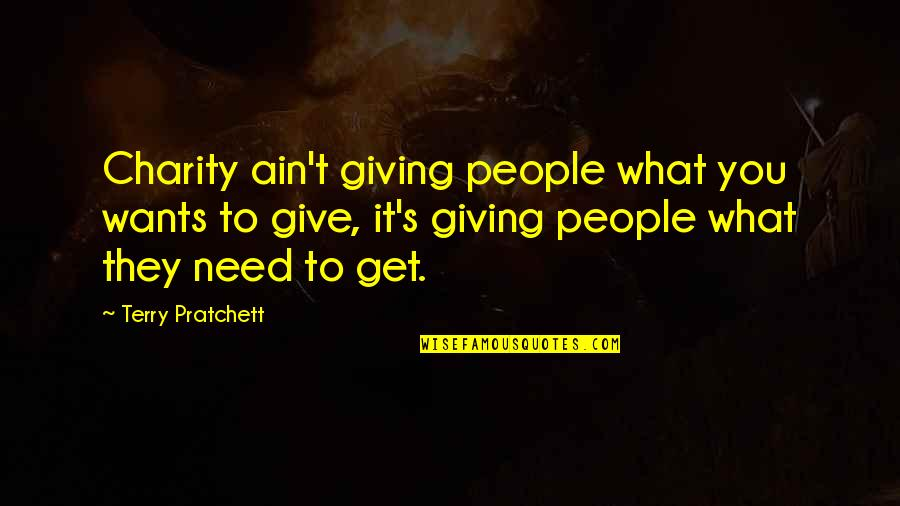 Charity's Quotes By Terry Pratchett: Charity ain't giving people what you wants to