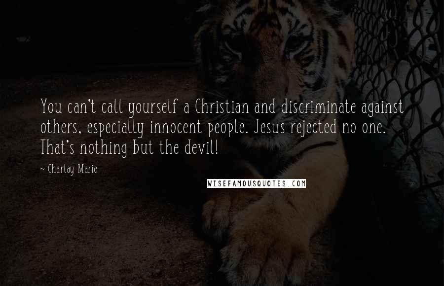 Charlay Marie quotes: You can't call yourself a Christian and discriminate against others, especially innocent people. Jesus rejected no one. That's nothing but the devil!