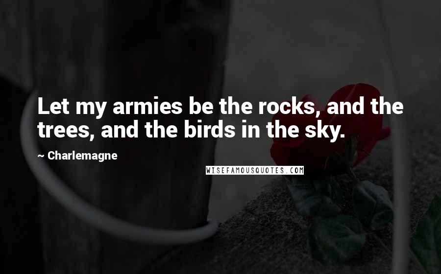 Charlemagne quotes: Let my armies be the rocks, and the trees, and the birds in the sky.