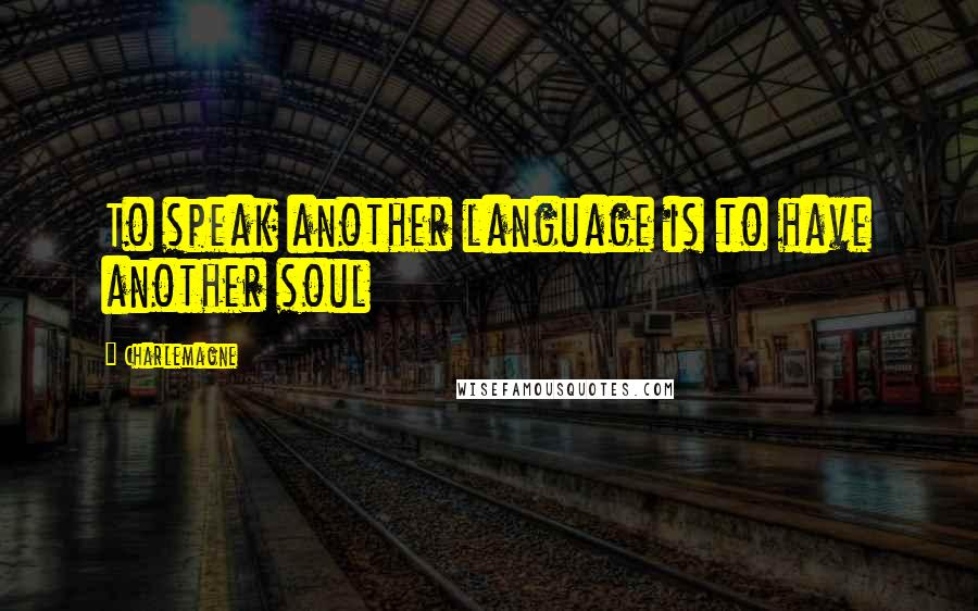 Charlemagne quotes: To speak another language is to have another soul