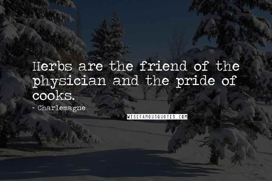 Charlemagne quotes: Herbs are the friend of the physician and the pride of cooks.