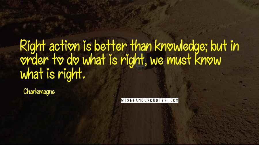 Charlemagne quotes: Right action is better than knowledge; but in order to do what is right, we must know what is right.