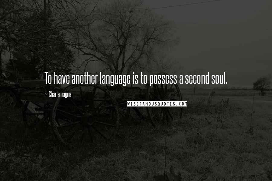 Charlemagne quotes: To have another language is to possess a second soul.