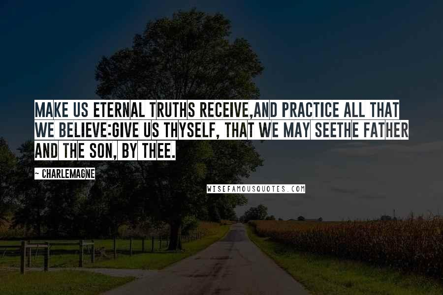Charlemagne quotes: Make us eternal truths receive,And practice all that we believe:Give us thyself, that we may seeThe Father and the Son, by thee.
