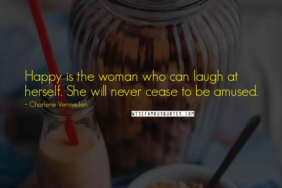 Charlene Vermeulen quotes: Happy is the woman who can laugh at herself. She will never cease to be amused.