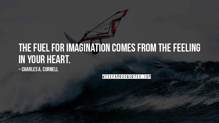 Charles A. Cornell quotes: The fuel for imagination comes from the feeling in your heart.