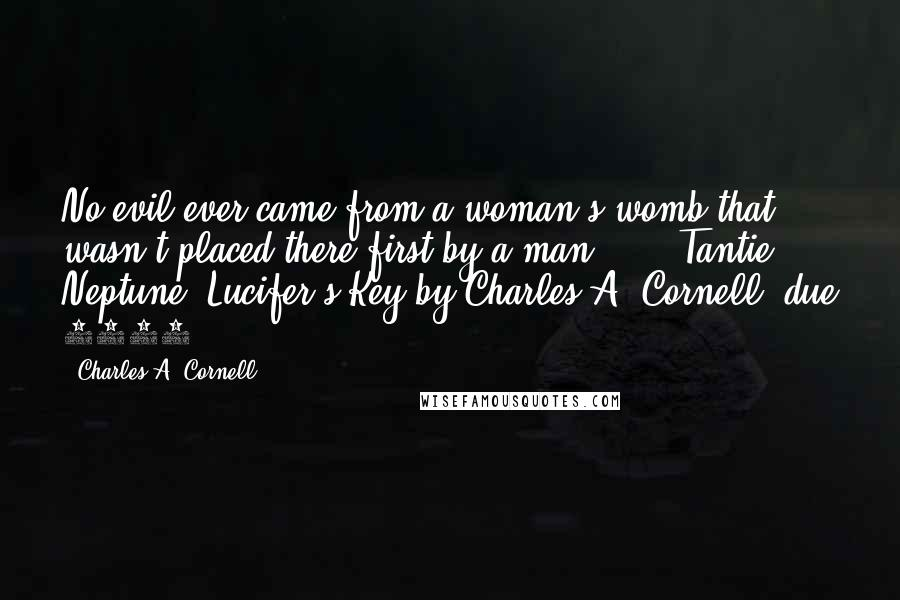 Charles A. Cornell quotes: No evil ever came from a woman's womb that wasn't placed there first by a man.' ... Tantie Neptune, Lucifer's Key by Charles A. Cornell, due 2013