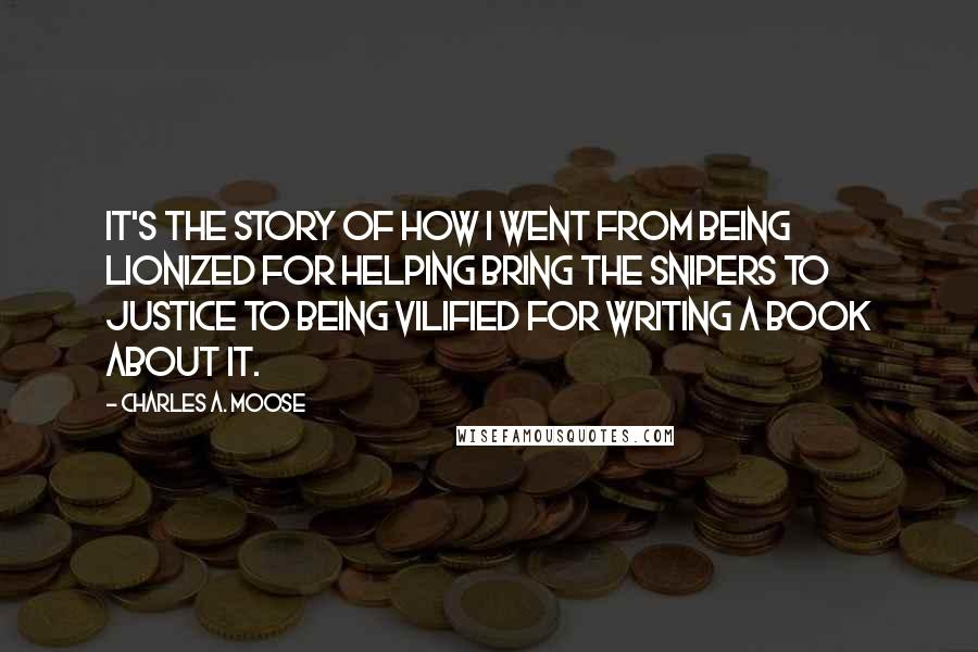 Charles A. Moose quotes: It's the story of how I went from being lionized for helping bring the snipers to justice to being vilified for writing a book about it.