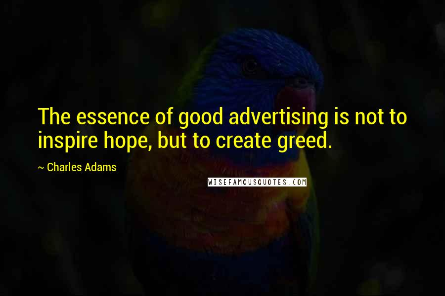 Charles Adams quotes: The essence of good advertising is not to inspire hope, but to create greed.