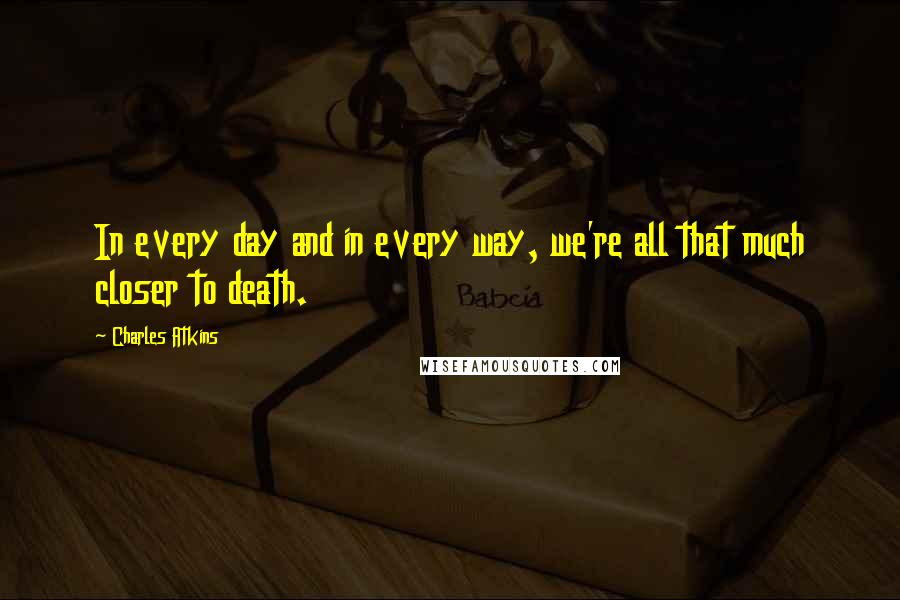 Charles Atkins quotes: In every day and in every way, we're all that much closer to death.