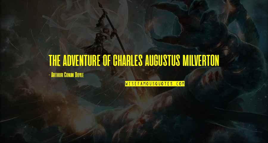 Charles Augustus Milverton Quotes By Arthur Conan Doyle: THE ADVENTURE OF CHARLES AUGUSTUS MILVERTON