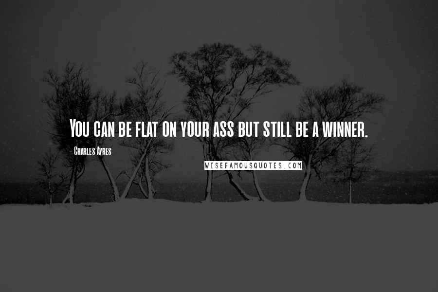 Charles Ayres quotes: You can be flat on your ass but still be a winner.