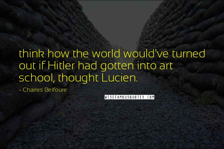 Charles Belfoure quotes: think how the world would've turned out if Hitler had gotten into art school, thought Lucien.