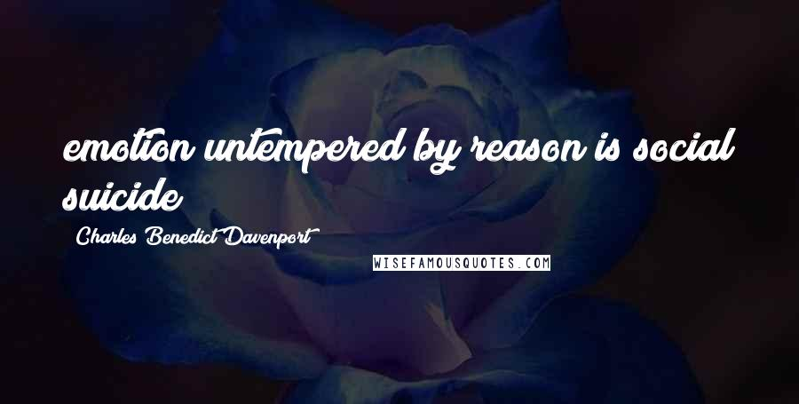 Charles Benedict Davenport quotes: emotion untempered by reason is social suicide
