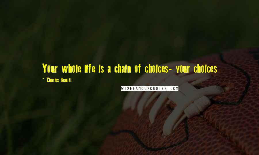 Charles Benoit quotes: Your whole life is a chain of choices- your choices