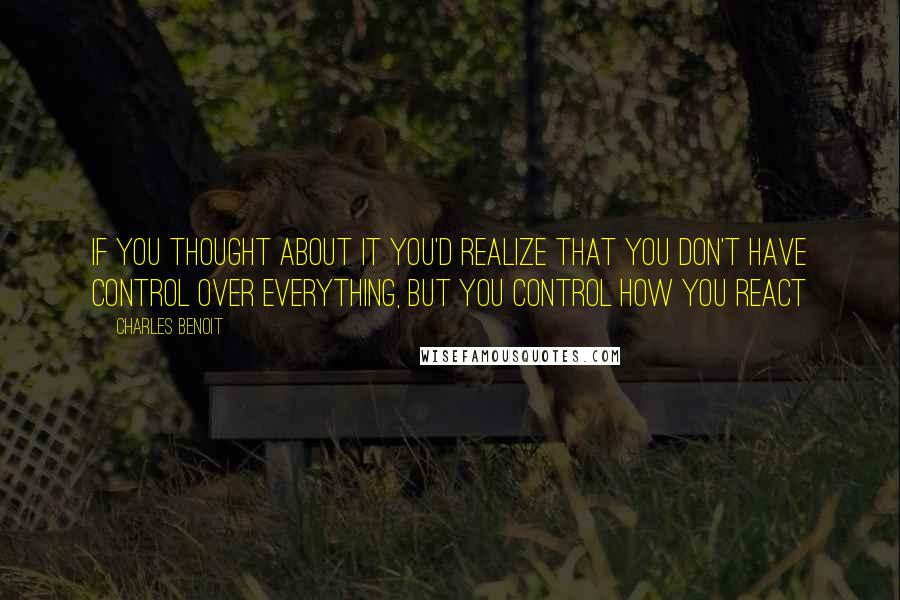 Charles Benoit quotes: If you thought about it you'd realize that you don't have control over everything, but you control how you react