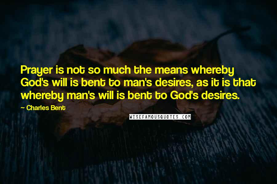 Charles Bent quotes: Prayer is not so much the means whereby God's will is bent to man's desires, as it is that whereby man's will is bent to God's desires.
