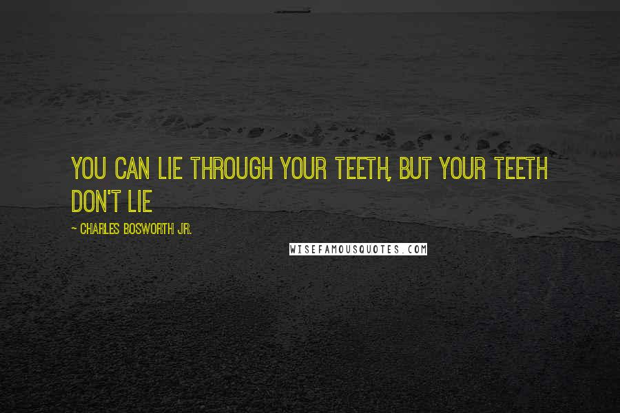 Charles Bosworth Jr. quotes: You can lie through your teeth, but your teeth don't lie