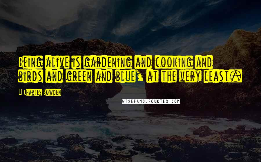 Charles Bowden quotes: Being alive is gardening and cooking and birds and green and blue, at the very least.