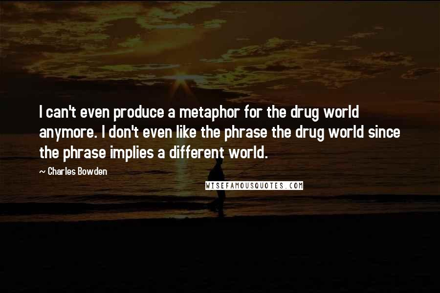 Charles Bowden quotes: I can't even produce a metaphor for the drug world anymore. I don't even like the phrase the drug world since the phrase implies a different world.