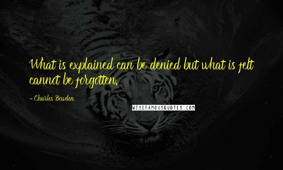 Charles Bowden quotes: What is explained can be denied but what is felt cannot be forgotten.