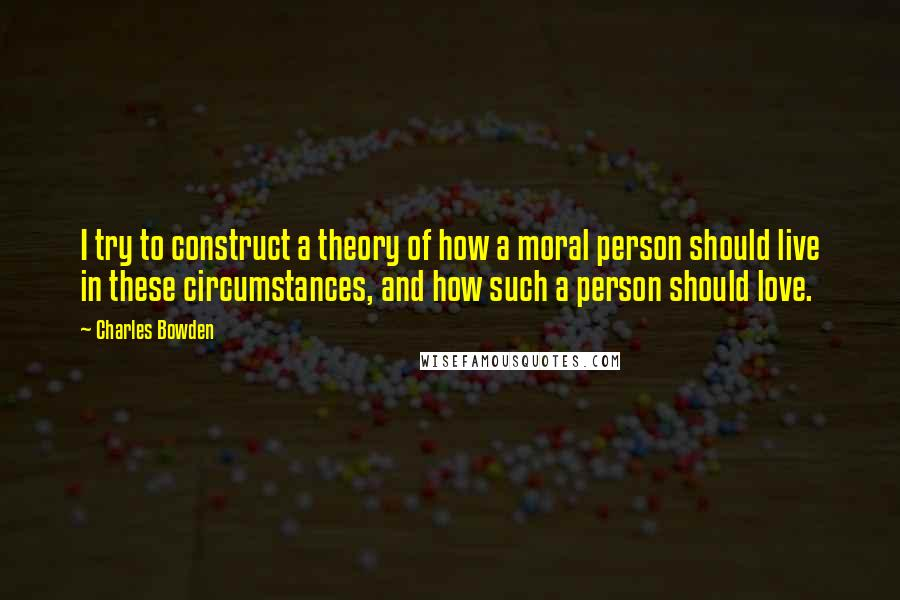 Charles Bowden quotes: I try to construct a theory of how a moral person should live in these circumstances, and how such a person should love.