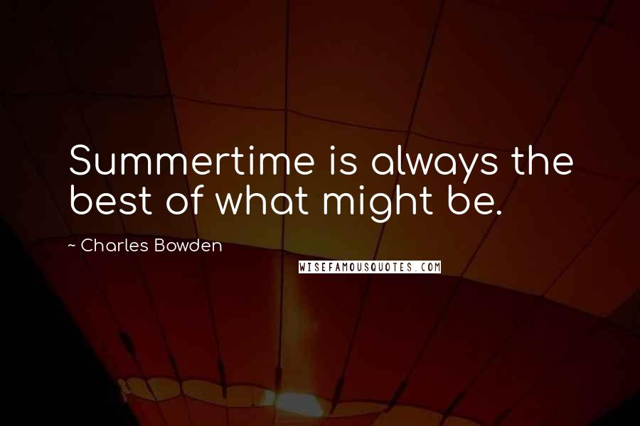 Charles Bowden quotes: Summertime is always the best of what might be.