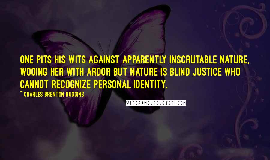 Charles Brenton Huggins quotes: One pits his wits against apparently inscrutable nature, wooing her with ardor but nature is blind justice who cannot recognize personal identity.