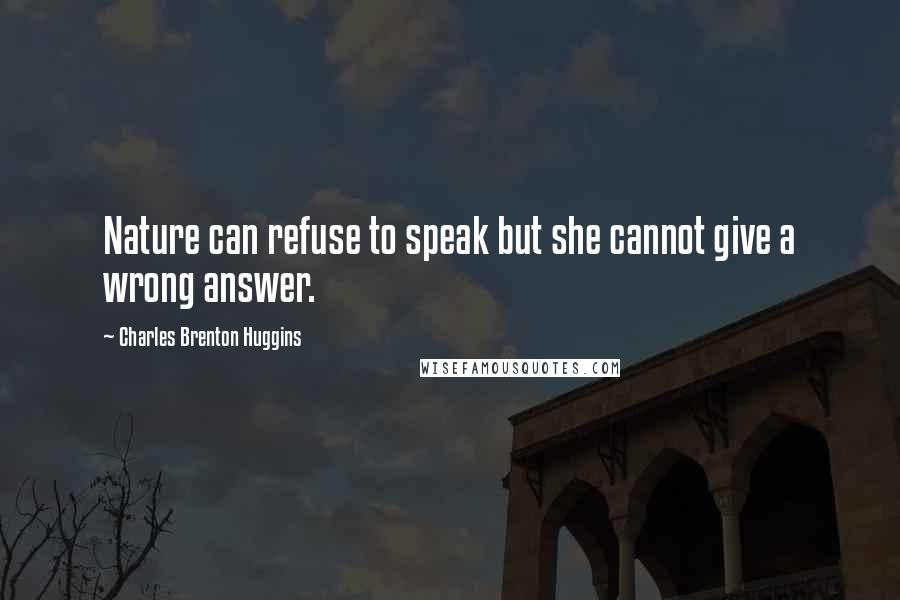 Charles Brenton Huggins quotes: Nature can refuse to speak but she cannot give a wrong answer.
